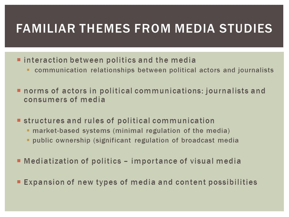  interaction between politics and the media  communication relationships between political actors and journalists  norms of actors in political communications: journalists and consumers of media  structures and rules of political communication  market-based systems (minimal regulation of the media)  public ownership (significant regulation of broadcast media  Mediatization of politics – importance of visual media  Expansion of new types of media and content possibilities FAMILIAR THEMES FROM MEDIA STUDIES