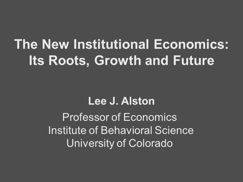 Professor of Economics Institute of Behavioral Science University of Colorado The New Institutional Economics: Its Roots, Growth and Future Lee J. Als