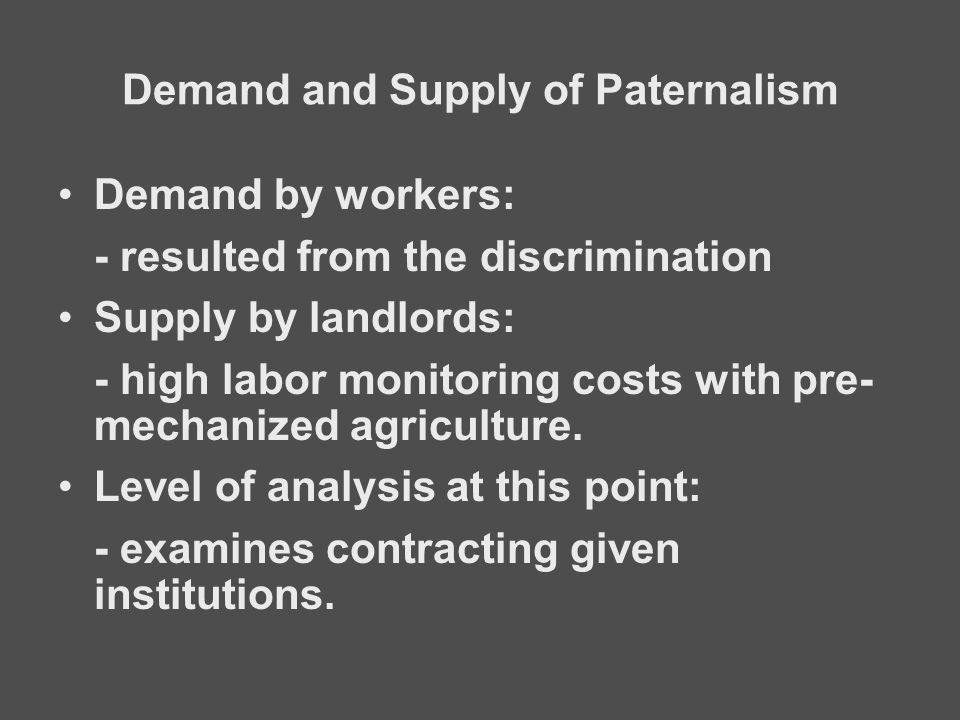 Demand and Supply of Paternalism Demand by workers: - resulted from the discrimination Supply by landlords: - high labor monitoring costs with pre- me