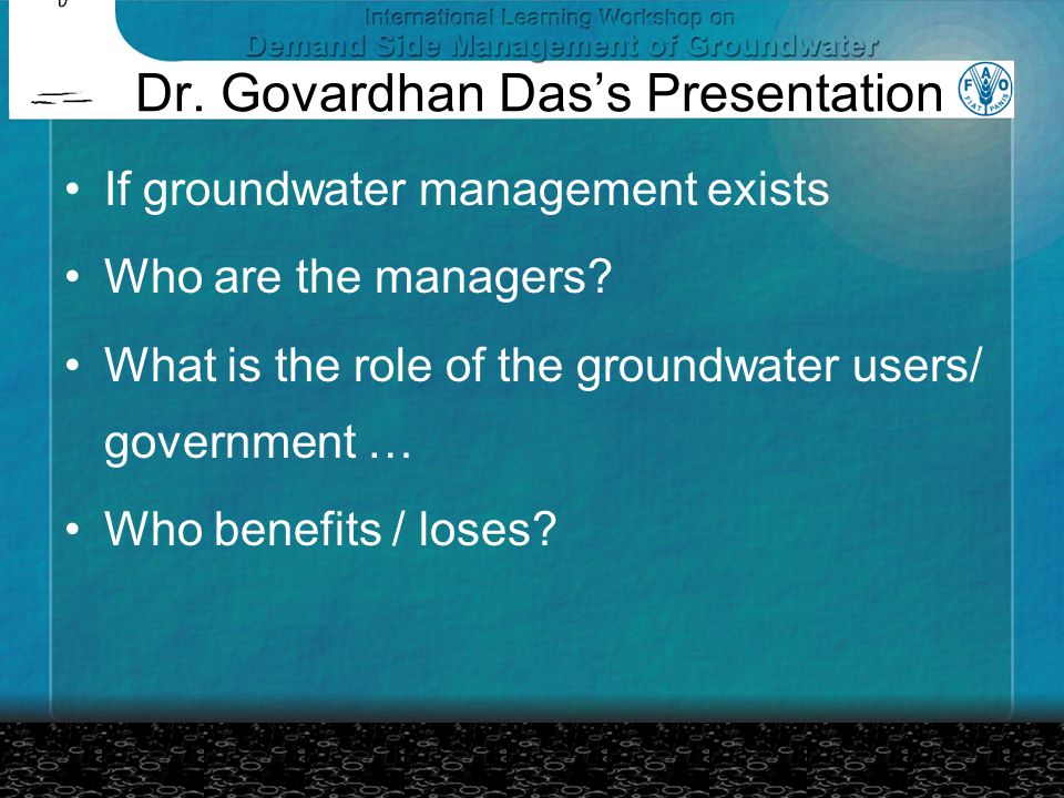 Dr. Govardhan Das's Presentation If groundwater management exists Who are the managers? What is the role of the groundwater users/ government … Who be