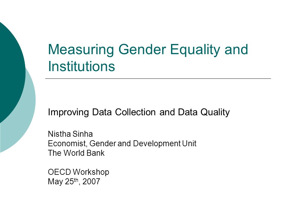 Measuring Gender Equality and Institutions Improving Data Collection and Data Quality Nistha Sinha Economist, Gender and Development Unit The World Bank OECD Workshop May 25 th, 2007