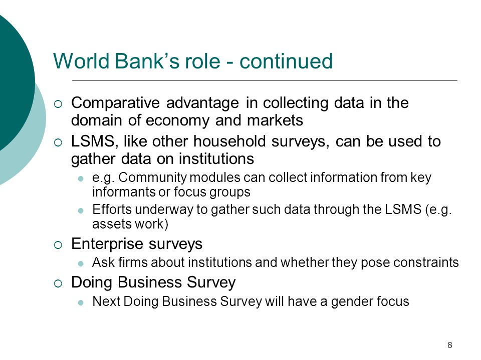 8 World Bank's role - continued  Comparative advantage in collecting data in the domain of economy and markets  LSMS, like other household surveys, can be used to gather data on institutions e.g.