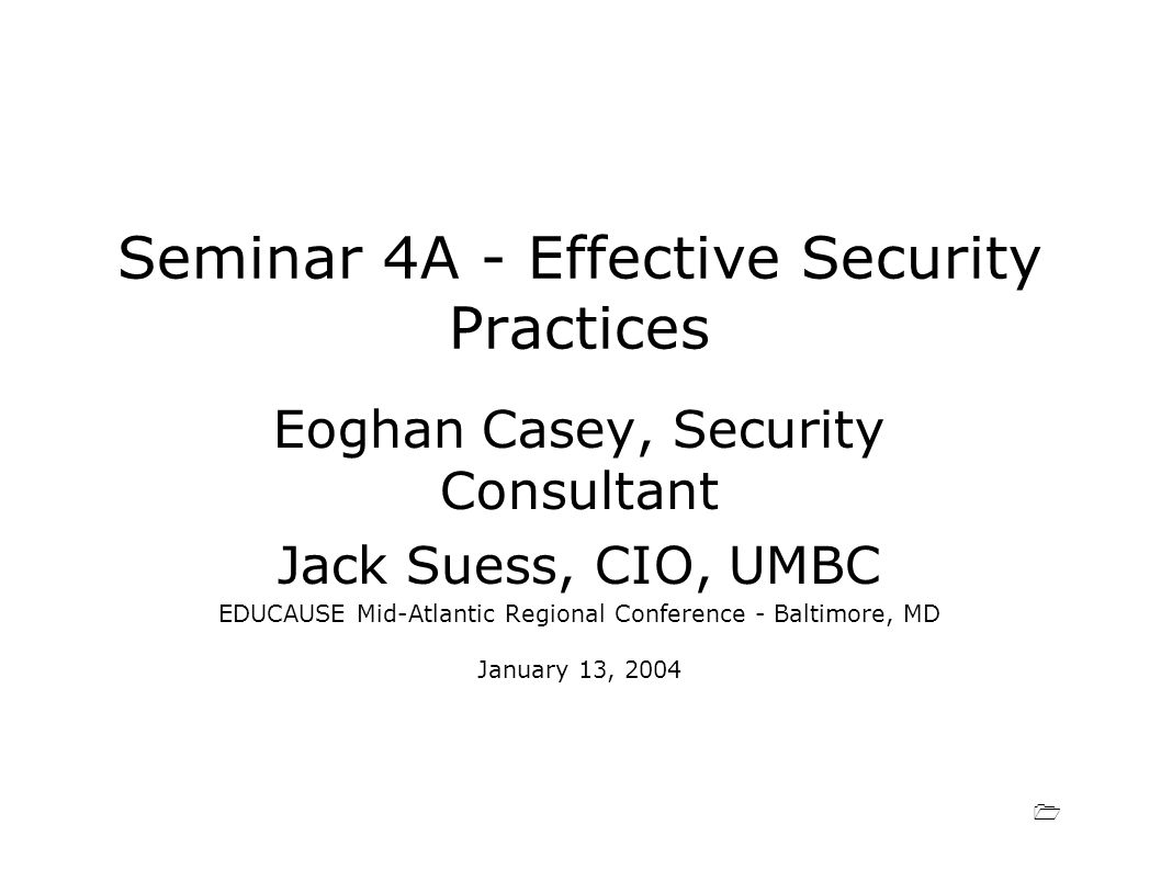 1 Seminar 4A - Effective Security Practices Eoghan Casey, Security Consultant Jack Suess, CIO, UMBC EDUCAUSE Mid-Atlantic Regional Conference - Baltimore, MD January 13, 2004