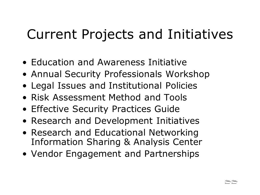 11 Current Projects and Initiatives Education and Awareness Initiative Annual Security Professionals Workshop Legal Issues and Institutional Policies Risk Assessment Method and Tools Effective Security Practices Guide Research and Development Initiatives Research and Educational Networking Information Sharing & Analysis Center Vendor Engagement and Partnerships