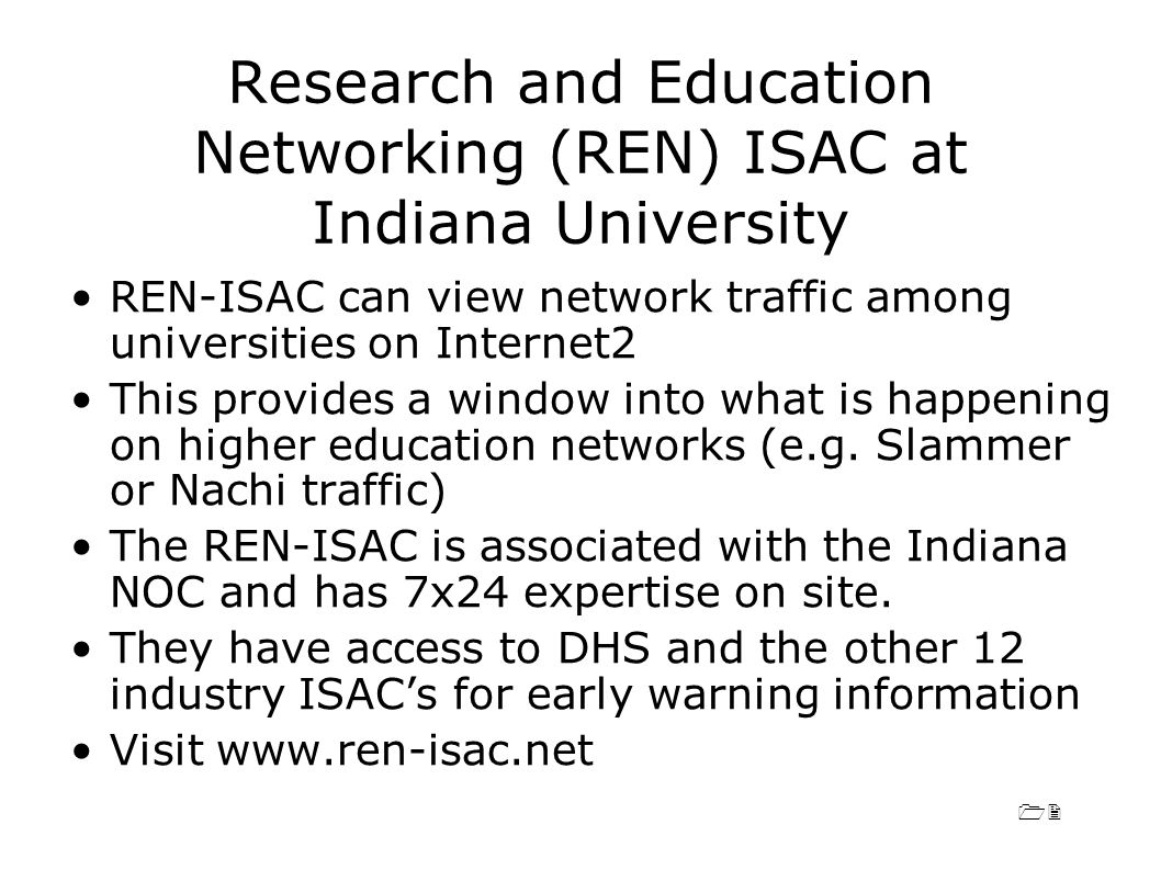 12 Research and Education Networking (REN) ISAC at Indiana University REN-ISAC can view network traffic among universities on Internet2 This provides a window into what is happening on higher education networks (e.g.