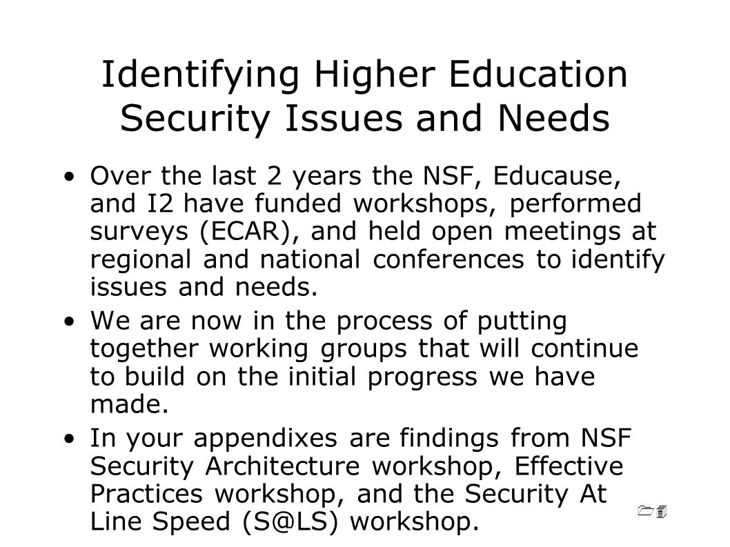 14 Identifying Higher Education Security Issues and Needs Over the last 2 years the NSF, Educause, and I2 have funded workshops, performed surveys (ECAR), and held open meetings at regional and national conferences to identify issues and needs.