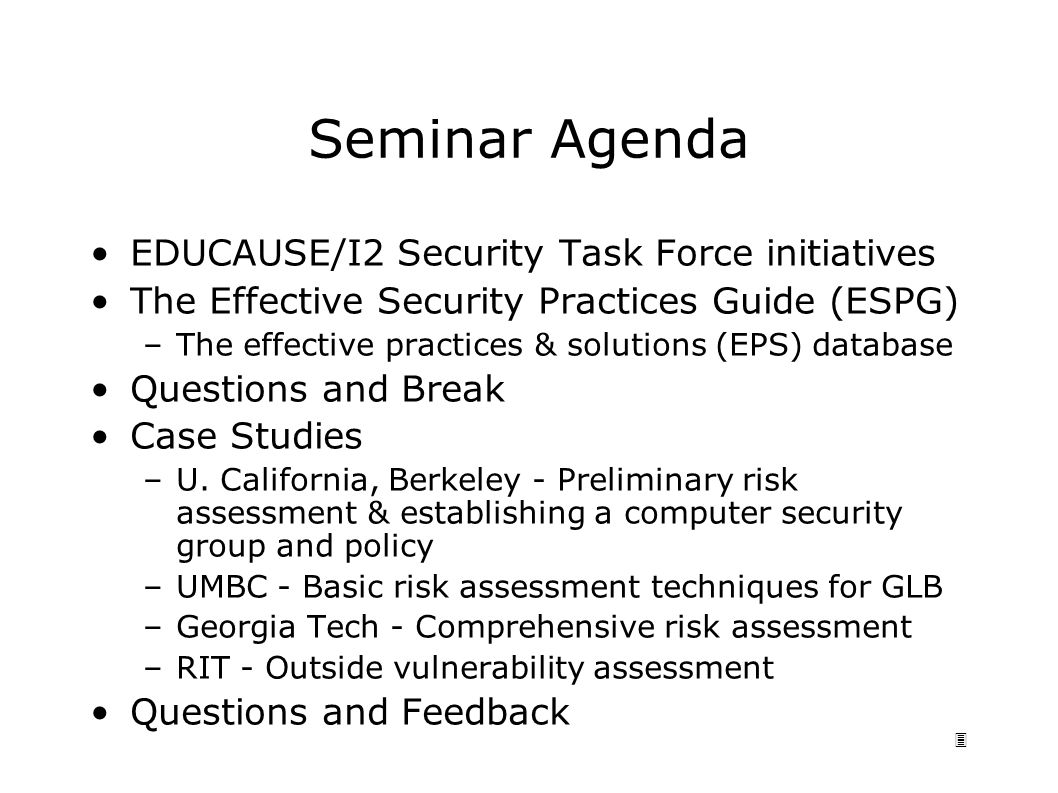 3 Seminar Agenda EDUCAUSE/I2 Security Task Force initiatives The Effective Security Practices Guide (ESPG) –The effective practices & solutions (EPS) database Questions and Break Case Studies –U.