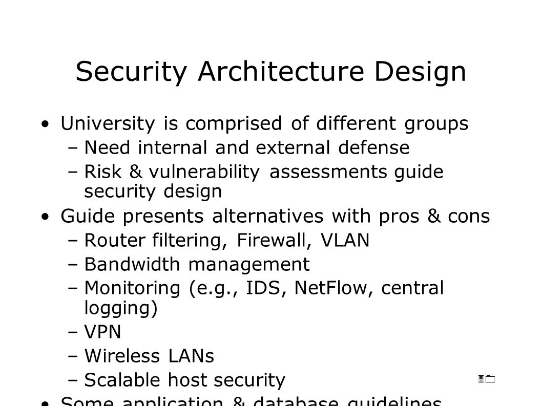 30 Security Architecture Design University is comprised of different groups –Need internal and external defense –Risk & vulnerability assessments guide security design Guide presents alternatives with pros & cons –Router filtering, Firewall, VLAN –Bandwidth management –Monitoring (e.g., IDS, NetFlow, central logging) –VPN –Wireless LANs –Scalable host security Some application & database guidelines