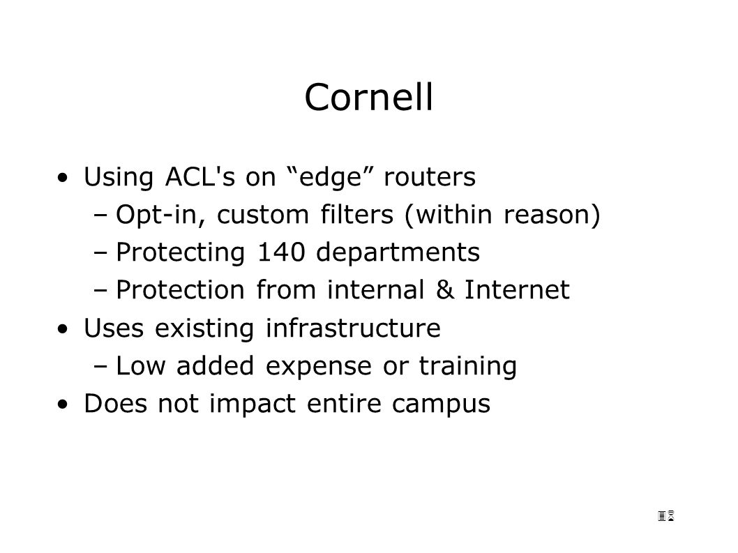 36 Cornell Using ACL s on edge routers –Opt-in, custom filters (within reason) –Protecting 140 departments –Protection from internal & Internet Uses existing infrastructure –Low added expense or training Does not impact entire campus