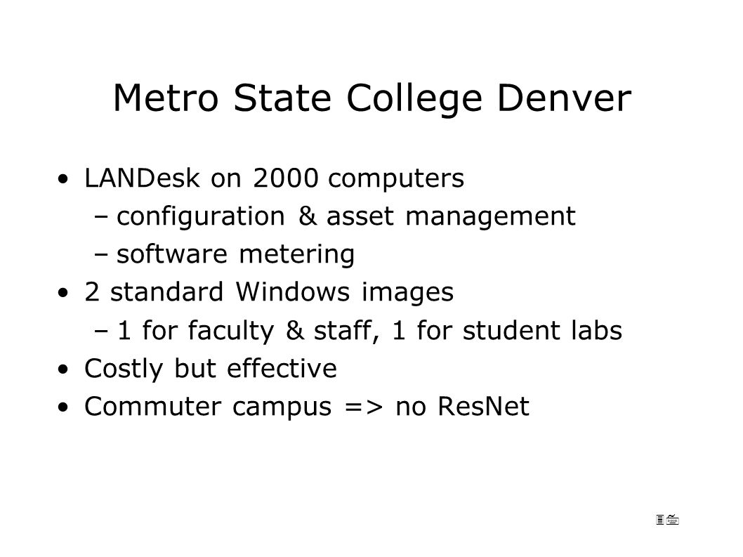 37 Metro State College Denver LANDesk on 2000 computers –configuration & asset management –software metering 2 standard Windows images –1 for faculty & staff, 1 for student labs Costly but effective Commuter campus => no ResNet