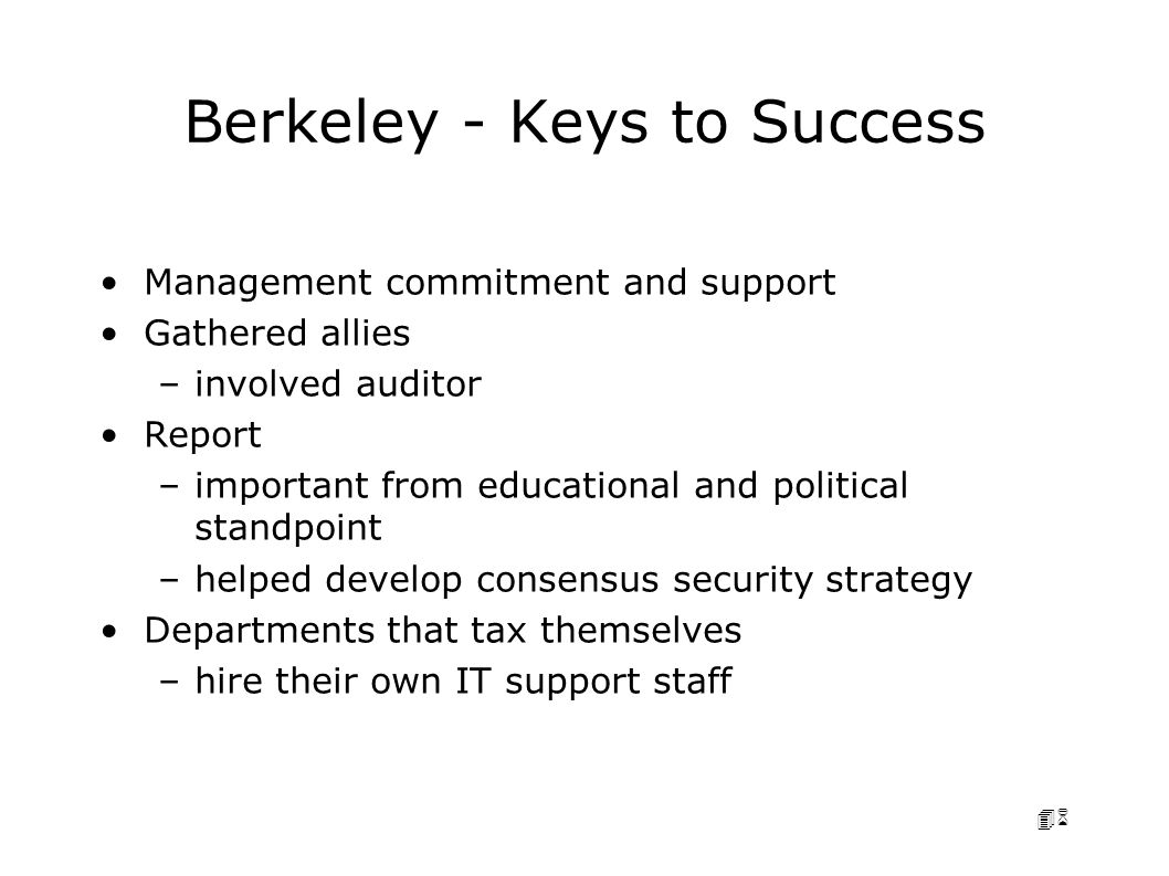46 Berkeley - Keys to Success Management commitment and support Gathered allies –involved auditor Report –important from educational and political standpoint –helped develop consensus security strategy Departments that tax themselves –hire their own IT support staff