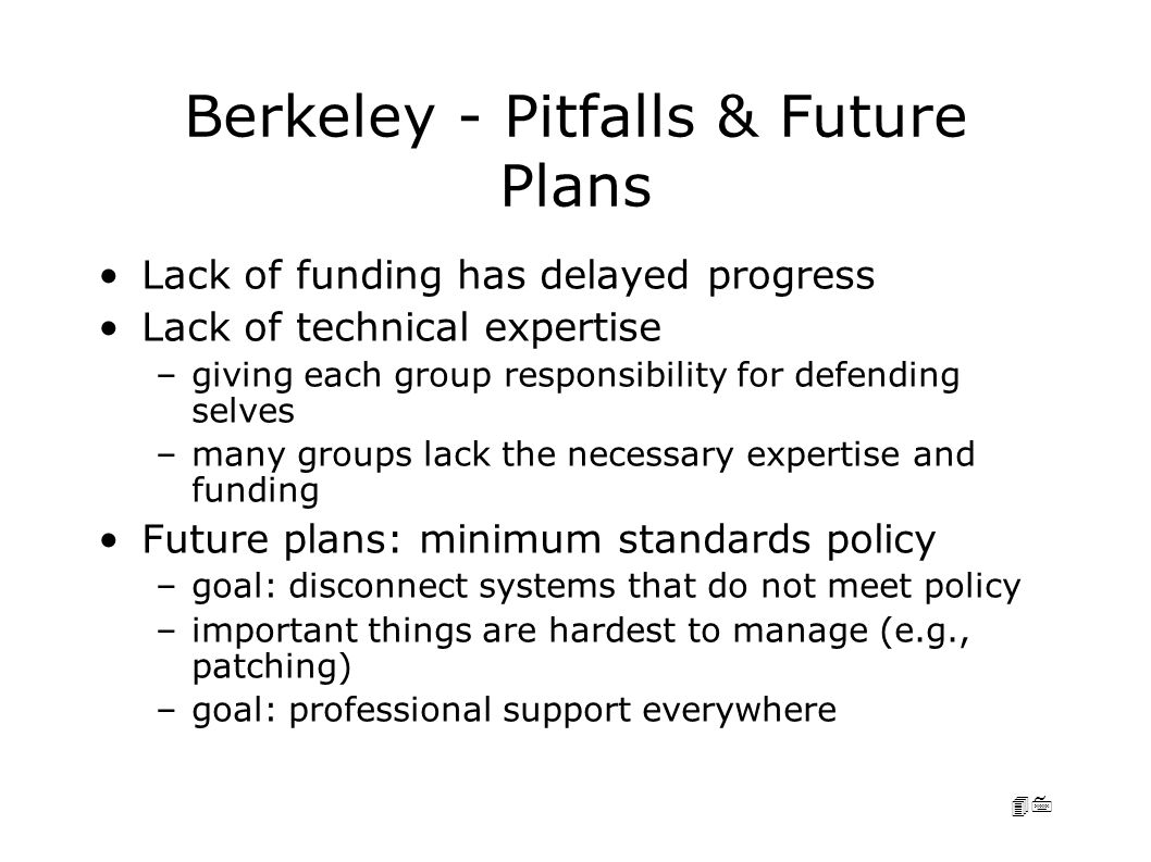 47 Berkeley - Pitfalls & Future Plans Lack of funding has delayed progress Lack of technical expertise –giving each group responsibility for defending selves –many groups lack the necessary expertise and funding Future plans: minimum standards policy –goal: disconnect systems that do not meet policy –important things are hardest to manage (e.g., patching) –goal: professional support everywhere