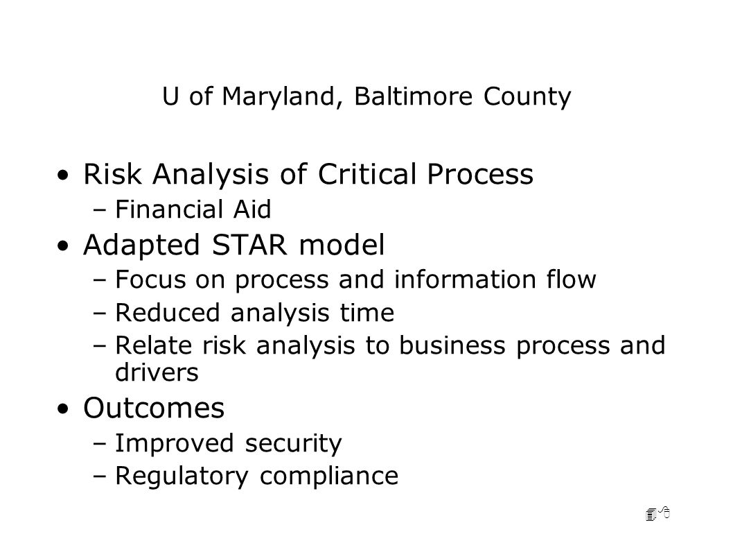 48 U of Maryland, Baltimore County Risk Analysis of Critical Process –Financial Aid Adapted STAR model –Focus on process and information flow –Reduced analysis time –Relate risk analysis to business process and drivers Outcomes –Improved security –Regulatory compliance