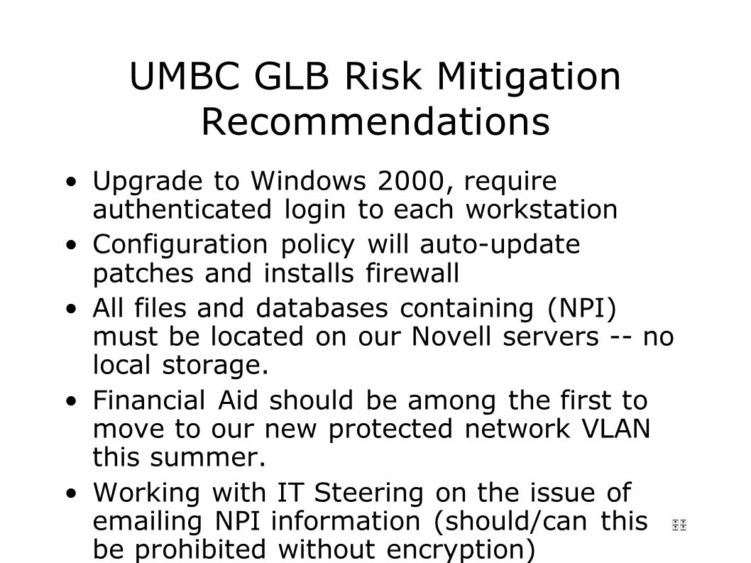 55 UMBC GLB Risk Mitigation Recommendations Upgrade to Windows 2000, require authenticated login to each workstation Configuration policy will auto-update patches and installs firewall All files and databases containing (NPI) must be located on our Novell servers -- no local storage.