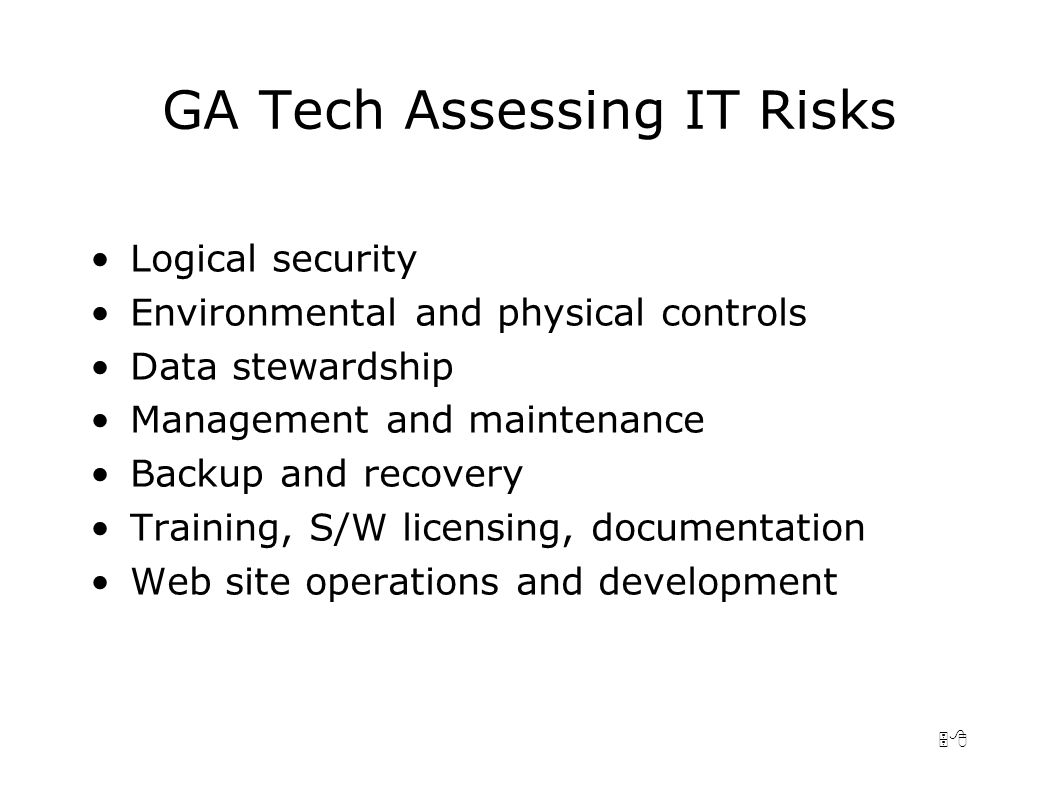 58 GA Tech Assessing IT Risks Logical security Environmental and physical controls Data stewardship Management and maintenance Backup and recovery Training, S/W licensing, documentation Web site operations and development