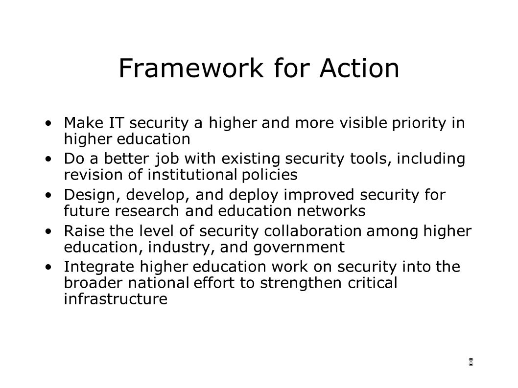 6 Framework for Action Make IT security a higher and more visible priority in higher education Do a better job with existing security tools, including revision of institutional policies Design, develop, and deploy improved security for future research and education networks Raise the level of security collaboration among higher education, industry, and government Integrate higher education work on security into the broader national effort to strengthen critical infrastructure