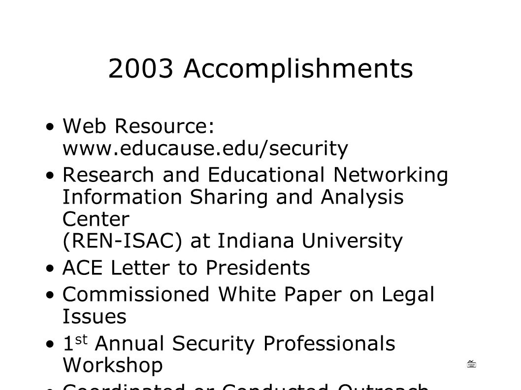 7 2003 Accomplishments Web Resource: www.educause.edu/security Research and Educational Networking Information Sharing and Analysis Center (REN-ISAC) at Indiana University ACE Letter to Presidents Commissioned White Paper on Legal Issues 1 st Annual Security Professionals Workshop Coordinated or Conducted Outreach Programs Authored Leadership Book on Security