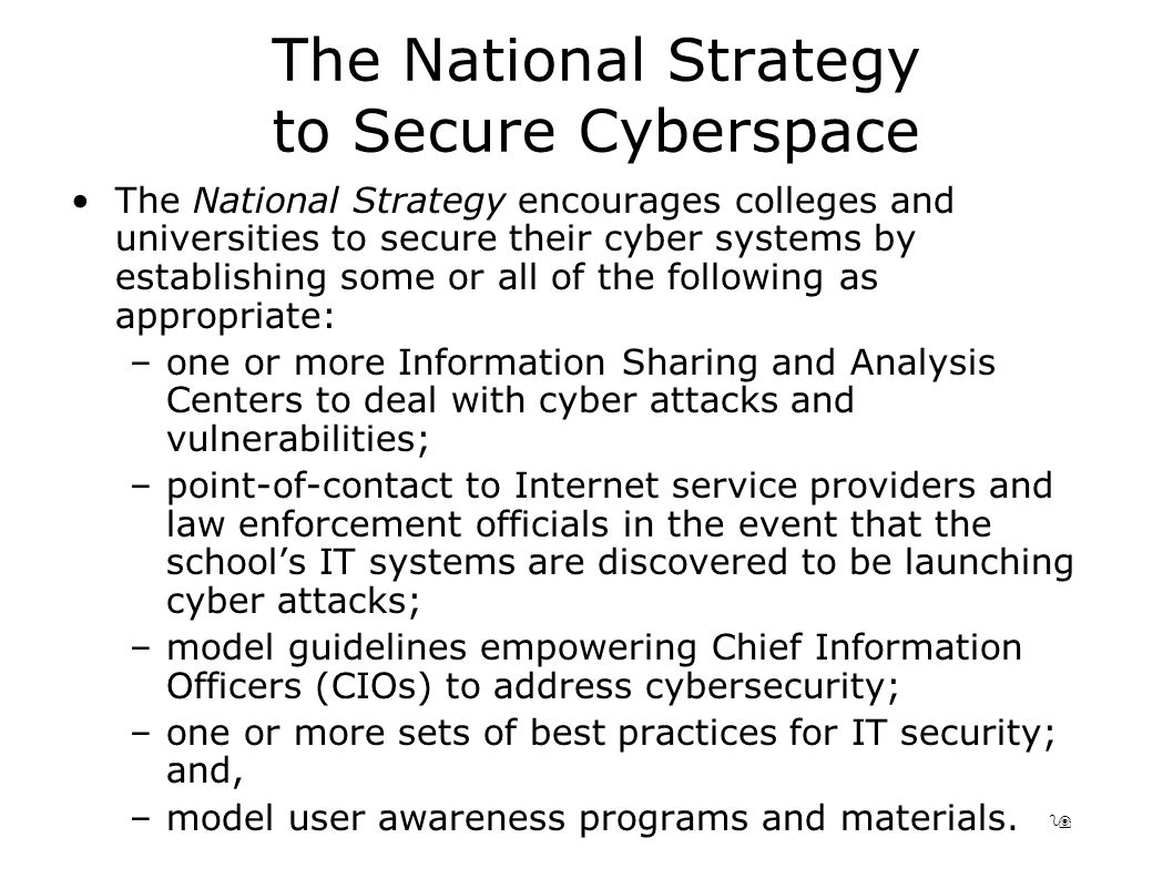 9 The National Strategy to Secure Cyberspace The National Strategy encourages colleges and universities to secure their cyber systems by establishing some or all of the following as appropriate: –one or more Information Sharing and Analysis Centers to deal with cyber attacks and vulnerabilities; –point-of-contact to Internet service providers and law enforcement officials in the event that the school's IT systems are discovered to be launching cyber attacks; –model guidelines empowering Chief Information Officers (CIOs) to address cybersecurity; –one or more sets of best practices for IT security; and, –model user awareness programs and materials.