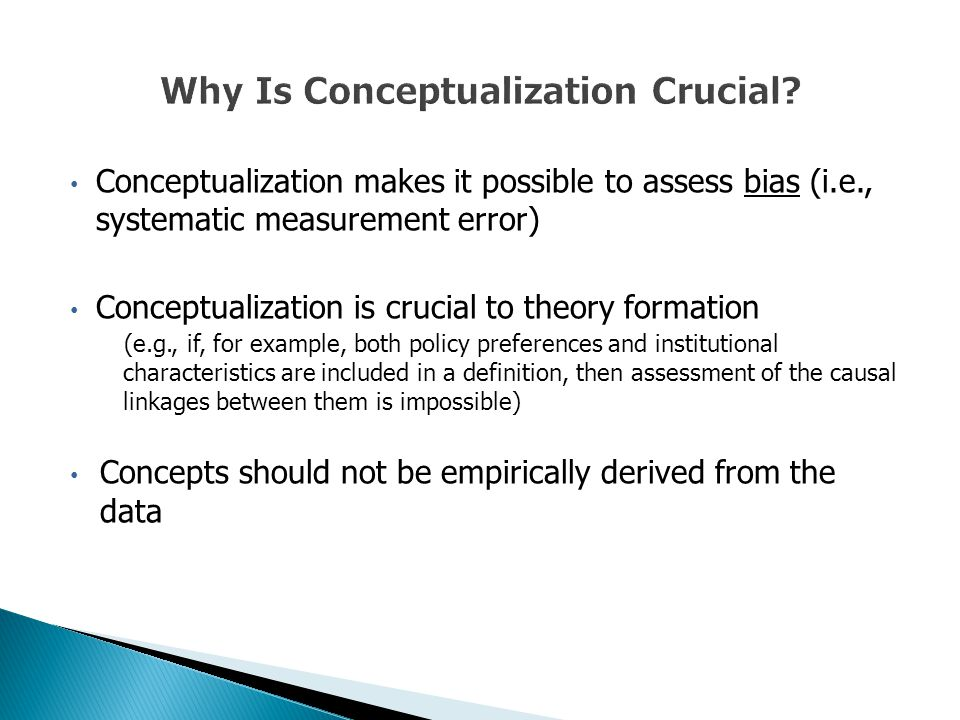 Conceptualization makes it possible to assess bias (i.e., systematic measurement error) Conceptualization is crucial to theory formation (e.g., if, for example, both policy preferences and institutional characteristics are included in a definition, then assessment of the causal linkages between them is impossible) Concepts should not be empirically derived from the data
