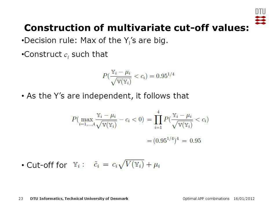 DTU Informatics, Technical University of Denmark Add Presentation Title in Footer via Insert ; Header & Footer Construction of multivariate cut-off values: 23Optimal APP combinations16/01/2012 Decision rule: Max of the Y i 's are big.