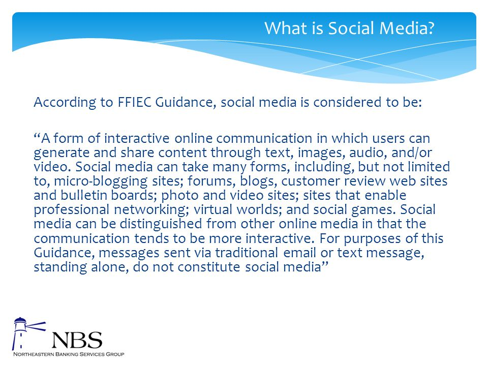 """According to FFIEC Guidance, social media is considered to be: """"A form of interactive online communication in which users can generate and share conte"""