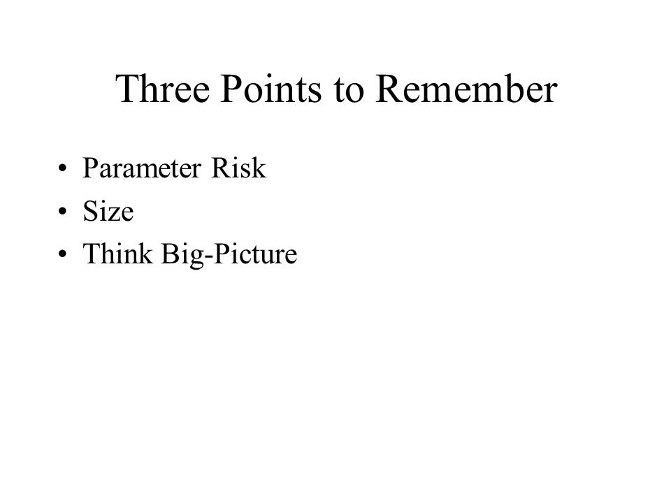 Three Points to Remember Parameter Risk Size Think Big-Picture