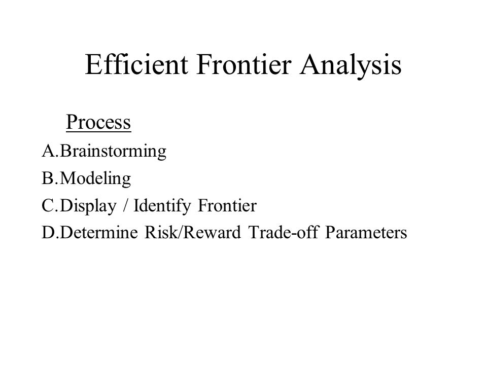 Efficient Frontier Analysis Process A.Brainstorming B.Modeling C.Display / Identify Frontier D.Determine Risk/Reward Trade-off Parameters
