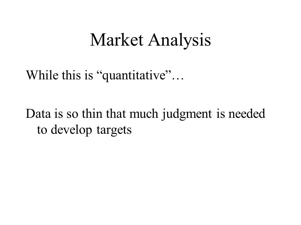 Market Analysis While this is quantitative … Data is so thin that much judgment is needed to develop targets