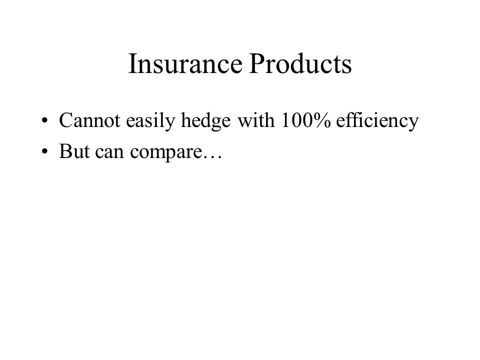 Insurance Products Cannot easily hedge with 100% efficiency But can compare…