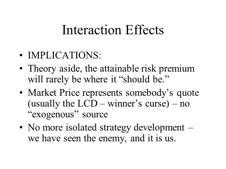 Interaction Effects IMPLICATIONS: Theory aside, the attainable risk premium will rarely be where it should be. Market Price represents somebody's quote (usually the LCD – winner's curse) – no exogenous source No more isolated strategy development – we have seen the enemy, and it is us.