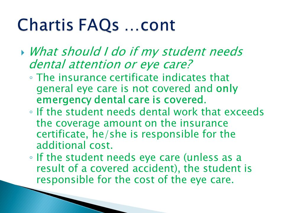  What should I do if my student needs dental attention or eye care? ◦ The insurance certificate indicates that general eye care is not covered and on