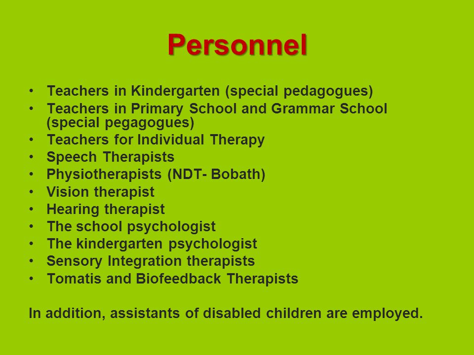 Personnel Teachers in Kindergarten (special pedagogues) Teachers in Primary School and Grammar School (special pegagogues) Teachers for Individual Therapy Speech Therapists Physiotherapists (NDT- Bobath) Vision therapist Hearing therapist The school psychologist The kindergarten psychologist Sensory Integration therapists Tomatis and Biofeedback Therapists In addition, assistants of disabled children are employed.