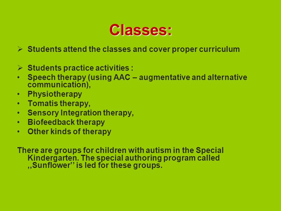 Classes:  Students attend the classes and cover proper curriculum  Students practice activities : Speech therapy (using AAC – augmentative and alternative communication), Physiotherapy Tomatis therapy, Sensory Integration therapy, Biofeedback therapy Other kinds of therapy There are groups for children with autism in the Special Kindergarten.