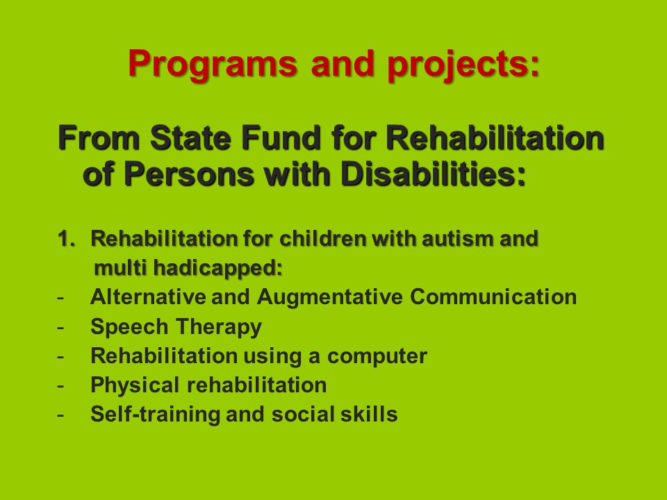 Programs and projects: From State Fund for Rehabilitation of Persons with Disabilities: 1.Rehabilitation for children with autism and multi hadicapped: multi hadicapped: -Alternative and Augmentative Communication -Speech Therapy -Rehabilitation using a computer -Physical rehabilitation -Self-training and social skills