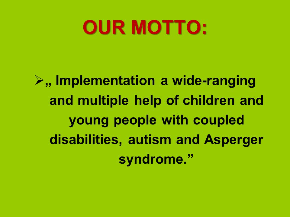 "OUR MOTTO:  "" Implementation a wide-ranging and multiple help of children and young people with coupled disabilities, autism and Asperger syndrome."