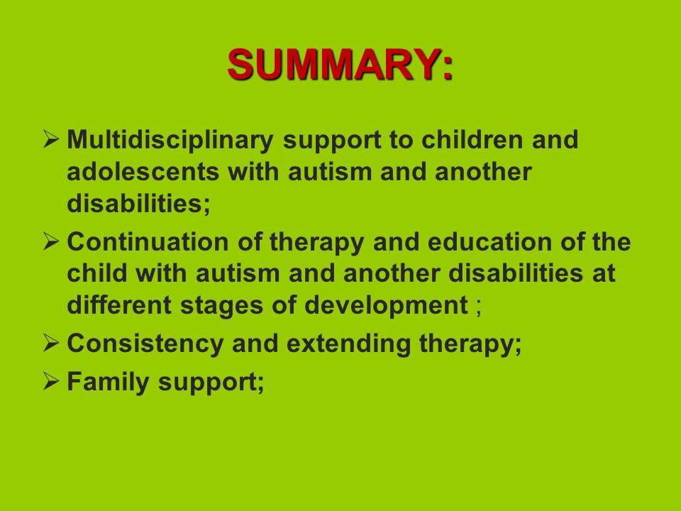 SUMMARY:  Multidisciplinary support to children and adolescents with autism and another disabilities;  Continuation of therapy and education of the child with autism and another disabilities at different stages of development ;  Consistency and extending therapy;  Family support;
