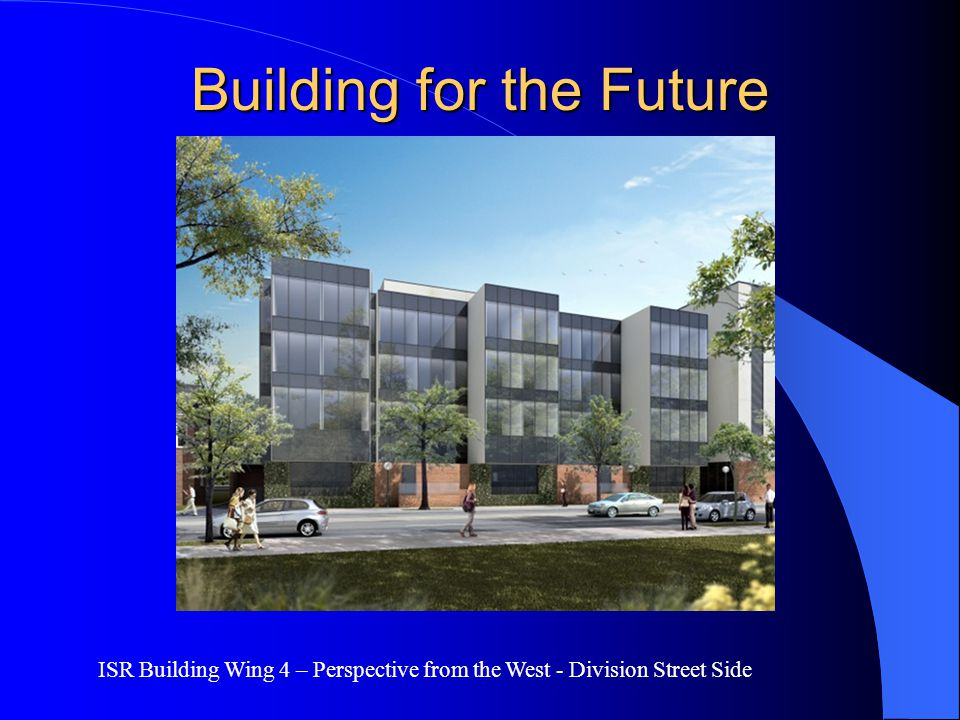 Building for the Future ISR Building Wing 4 – Perspective from the West - Division Street Side