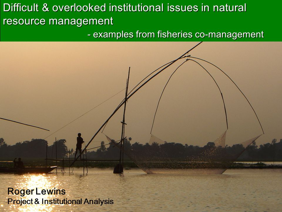 Difficult & overlooked institutional issues in natural resource management - examples from fisheries co-management Roger Lewins Project & Institutional Analysis