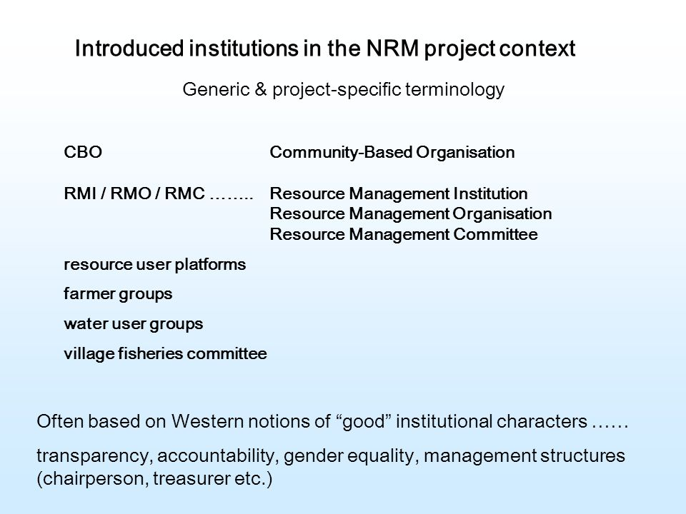 Introduced institutions in the NRM project context CBOCommunity-Based Organisation RMI / RMO / RMC ……..Resource Management Institution Resource Management Organisation Resource Management Committee resource user platforms farmer groups water user groups village fisheries committee Generic & project-specific terminology Often based on Western notions of good institutional characters …… transparency, accountability, gender equality, management structures (chairperson, treasurer etc.)