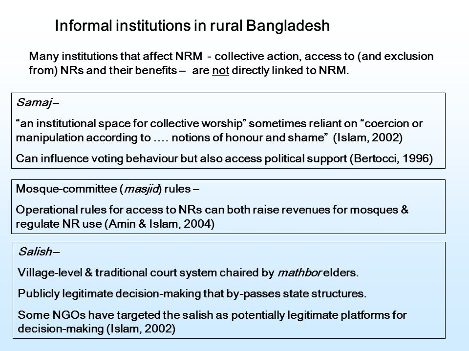 Informal institutions in rural Bangladesh Many institutions that affect NRM - collective action, access to (and exclusion from) NRs and their benefits – are not directly linked to NRM.