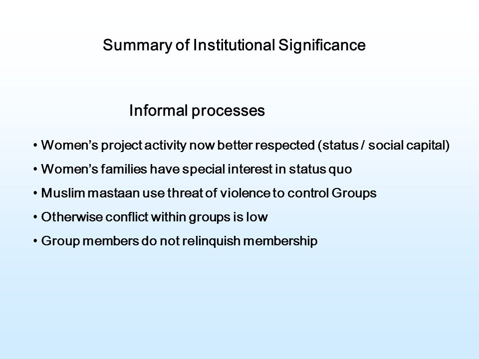 Summary of Institutional Significance Informal processes Women's project activity now better respected (status / social capital) Women's families have special interest in status quo Muslim mastaan use threat of violence to control Groups Otherwise conflict within groups is low Group members do not relinquish membership