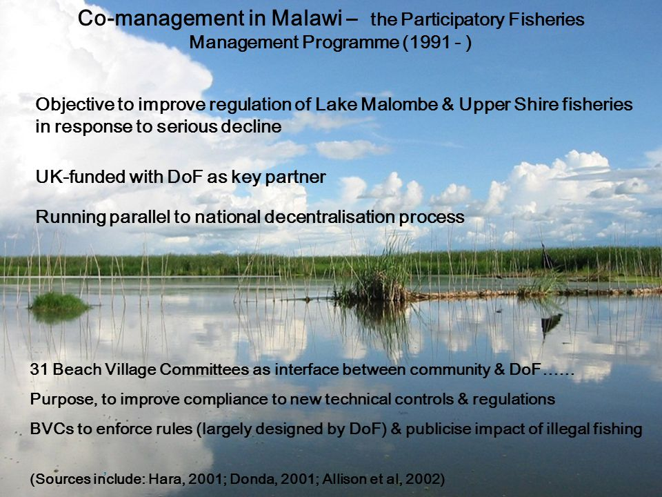 Co-management in Malawi – the Participatory Fisheries Management Programme (1991 - ) Objective to improve regulation of Lake Malombe & Upper Shire fisheries in response to serious decline 31 Beach Village Committees as interface between community & DoF…… Purpose, to improve compliance to new technical controls & regulations BVCs to enforce rules (largely designed by DoF) & publicise impact of illegal fishing, (Sources include: Hara, 2001; Donda, 2001; Allison et al, 2002) UK-funded with DoF as key partner Running parallel to national decentralisation process