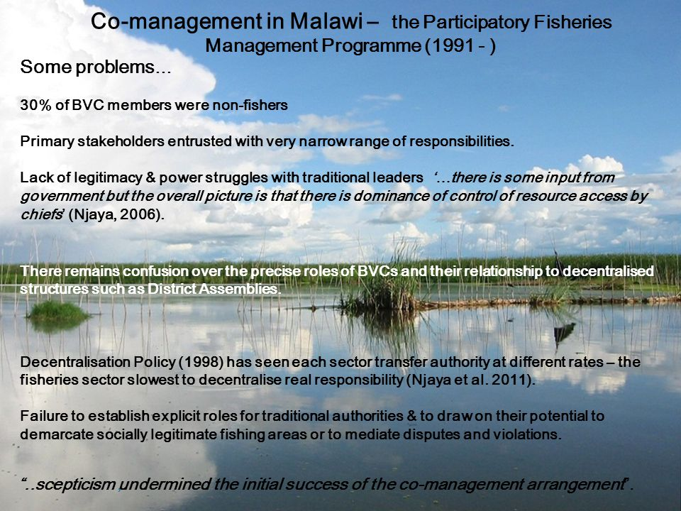 Co-management in Malawi – the Participatory Fisheries Management Programme (1991 - ) Some problems … 30% of BVC members were non-fishers Primary stakeholders entrusted with very narrow range of responsibilities.