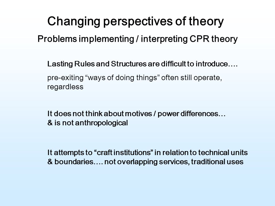 Changing perspectives of theory Problems implementing / interpreting CPR theory It does not think about motives / power differences… & is not anthropological Lasting Rules and Structures are difficult to introduce….