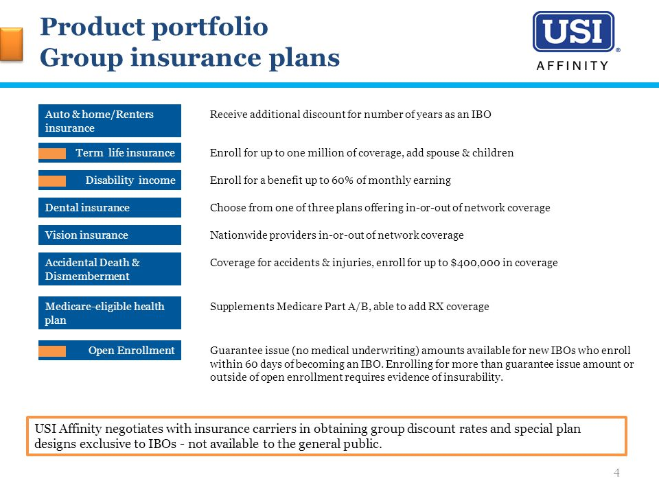 Product portfolio Group insurance plans USI Affinity negotiates with insurance carriers in obtaining group discount rates and special plan designs exclusive to IBOs - not available to the general public.