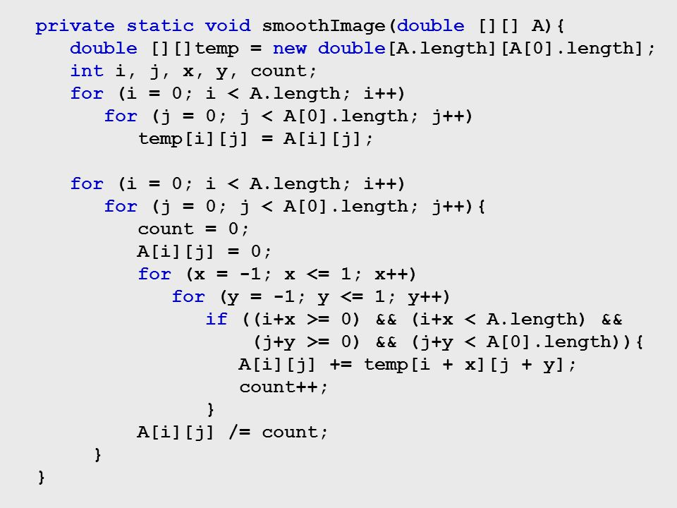 private static void smoothImage(double [][] A){ double [][]temp = new double[A.length][A[0].length]; int i, j, x, y, count; for (i = 0; i < A.length;