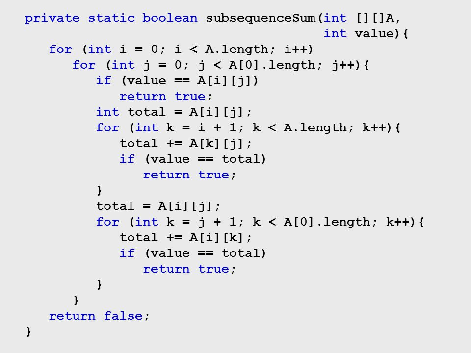 private static boolean subsequenceSum(int [][]A, int value){ for (int i = 0; i < A.length; i++) for (int j = 0; j < A[0].length; j++){ if (value == A[