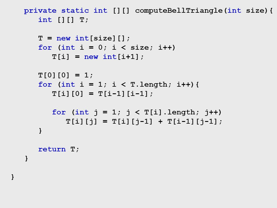 private static int [][] computeBellTriangle(int size){ int [][] T; T = new int[size][]; for (int i = 0; i < size; i++) T[i] = new int[i+1]; T[0][0] =
