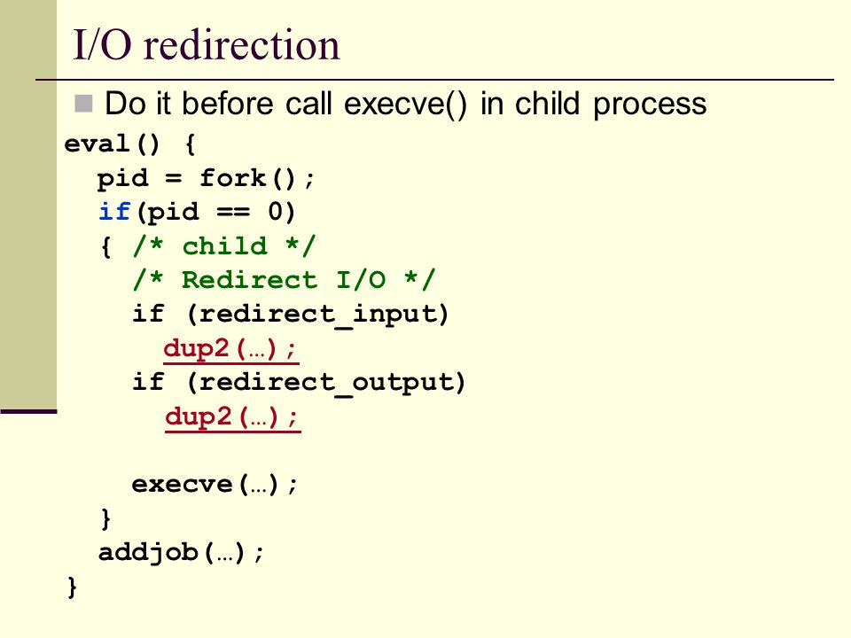 I/O redirection Do it before call execve() in child process eval() { pid = fork(); if(pid == 0) { /* child */ /* Redirect I/O */ if (redirect_input) dup2(…); if (redirect_output) dup2(…); execve(…); } addjob(…); }