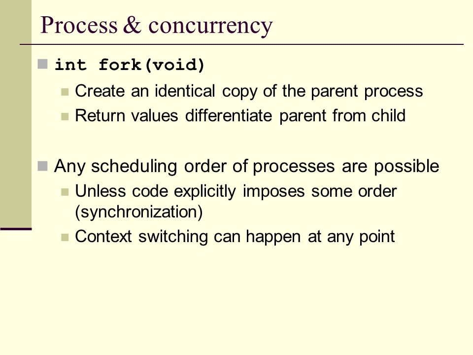 Process & concurrency int fork(void) Create an identical copy of the parent process Return values differentiate parent from child Any scheduling order of processes are possible Unless code explicitly imposes some order (synchronization) Context switching can happen at any point